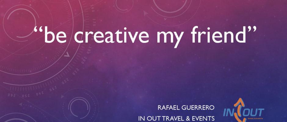 be creative my friend